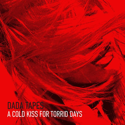 Dada Tapes - A Cold Kiss For Torrid Days